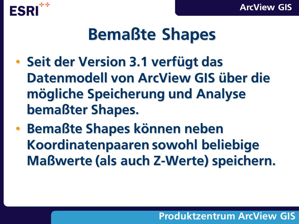 ArcView GIS Produktzentrum ArcView GIS Seit der Version 3.1 verfügt das Datenmodell von ArcView GIS über die mögliche Speicherung und Analyse bemaßter