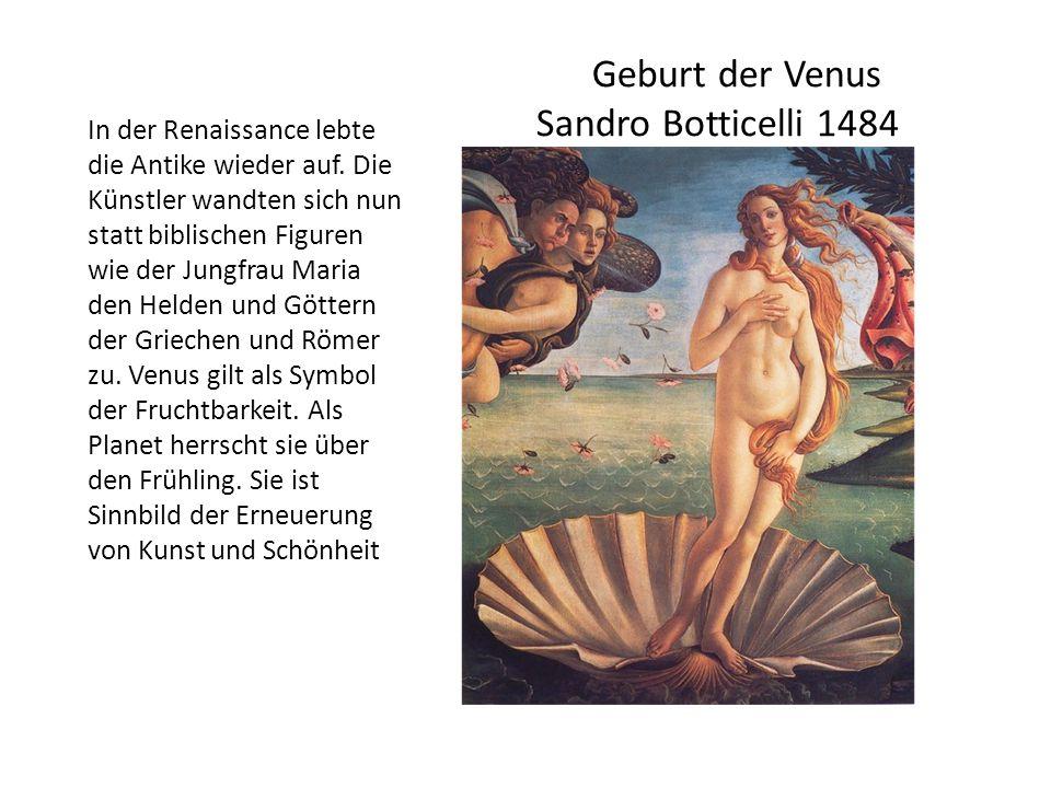 Geburt der Venus Sandro Botticelli 1484 In der Renaissance lebte die Antike wieder auf. Die Künstler wandten sich nun statt biblischen Figuren wie der