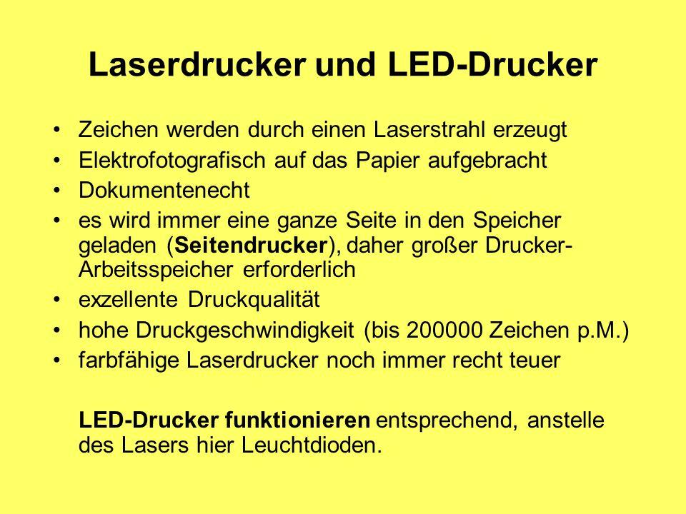 Laserdrucker und LED-Drucker Zeichen werden durch einen Laserstrahl erzeugt Elektrofotografisch auf das Papier aufgebracht Dokumentenecht es wird immer eine ganze Seite in den Speicher geladen (Seitendrucker), daher großer Drucker- Arbeitsspeicher erforderlich exzellente Druckqualität hohe Druckgeschwindigkeit (bis 200000 Zeichen p.M.) farbfähige Laserdrucker noch immer recht teuer LED-Drucker funktionieren entsprechend, anstelle des Lasers hier Leuchtdioden.