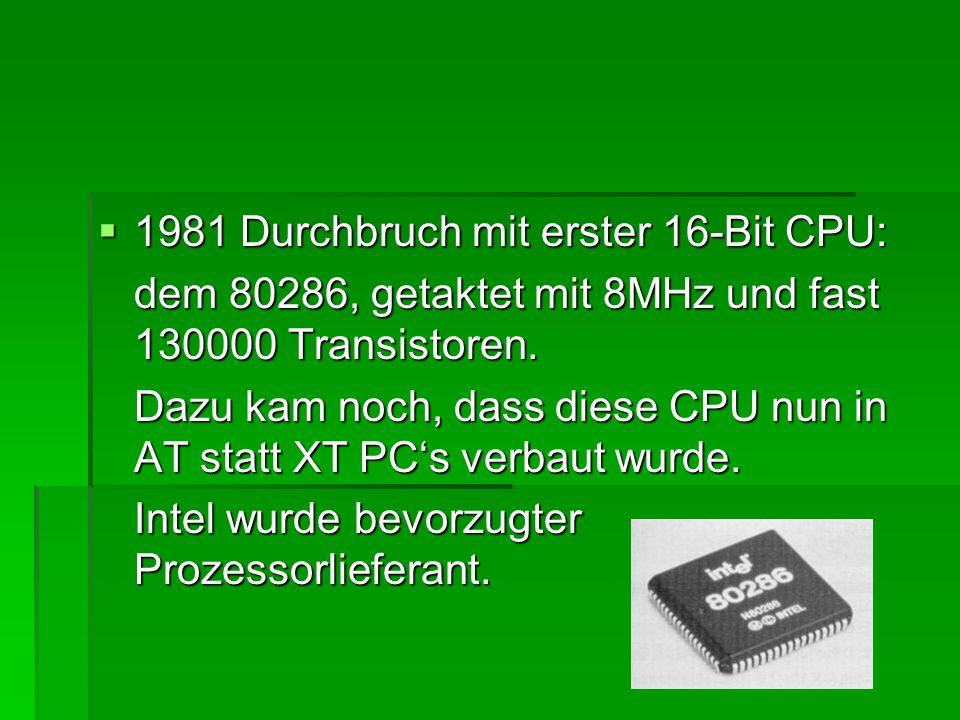  1981 Durchbruch mit erster 16-Bit CPU: dem 80286, getaktet mit 8MHz und fast 130000 Transistoren. Dazu kam noch, dass diese CPU nun in AT statt XT P
