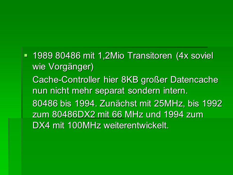  1989 80486 mit 1,2Mio Transitoren (4x soviel wie Vorgänger) Cache-Controller hier 8KB großer Datencache nun nicht mehr separat sondern intern. 80486