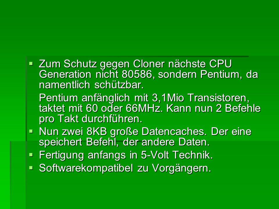  Zum Schutz gegen Cloner nächste CPU Generation nicht 80586, sondern Pentium, da namentlich schützbar. Pentium anfänglich mit 3,1Mio Transistoren, ta