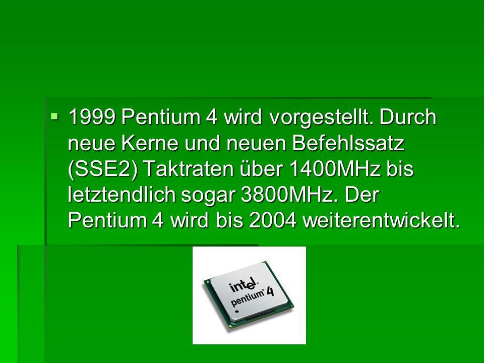  1999 Pentium 4 wird vorgestellt. Durch neue Kerne und neuen Befehlssatz (SSE2) Taktraten über 1400MHz bis letztendlich sogar 3800MHz. Der Pentium 4