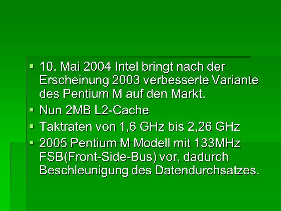  10. Mai 2004 Intel bringt nach der Erscheinung 2003 verbesserte Variante des Pentium M auf den Markt.  Nun 2MB L2-Cache  Taktraten von 1,6 GHz bis
