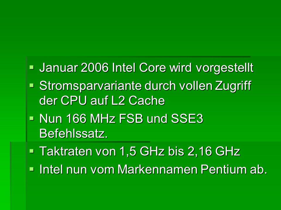  Januar 2006 Intel Core wird vorgestellt  Stromsparvariante durch vollen Zugriff der CPU auf L2 Cache  Nun 166 MHz FSB und SSE3 Befehlssatz.  Takt