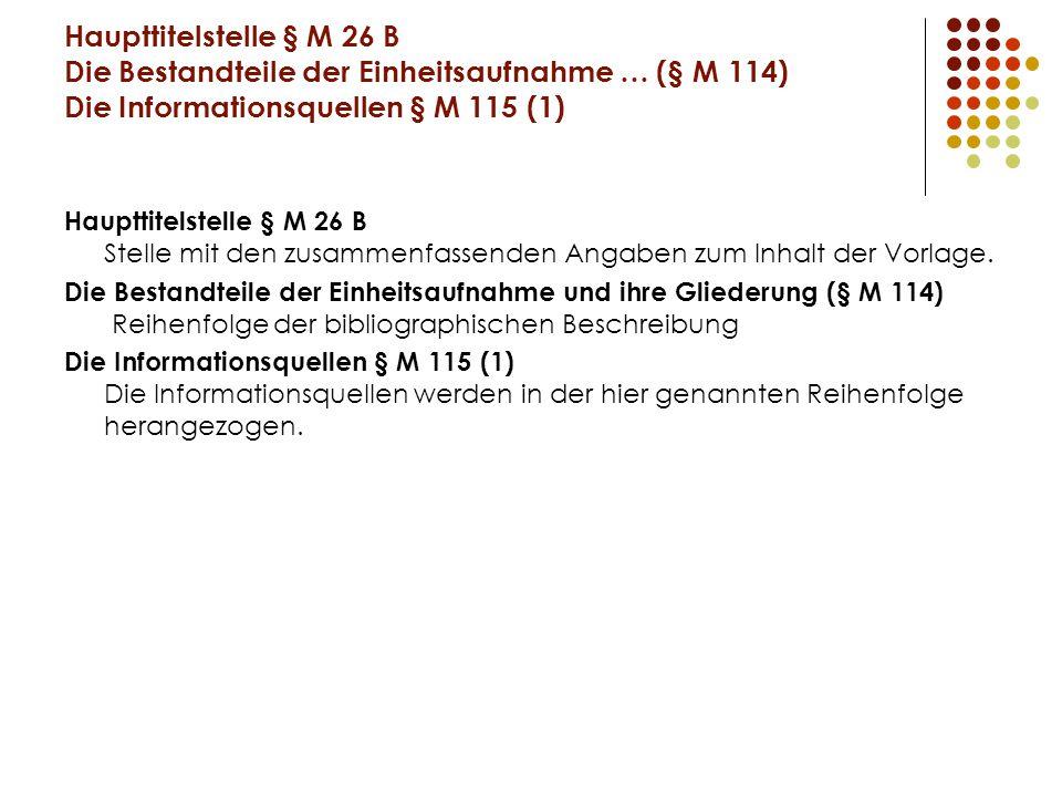 Haupttitelstelle § M 26 B Die Bestandteile der Einheitsaufnahme … (§ M 114) Die Informationsquellen § M 115 (1) Haupttitelstelle § M 26 B Stelle mit den zusammenfassenden Angaben zum Inhalt der Vorlage.