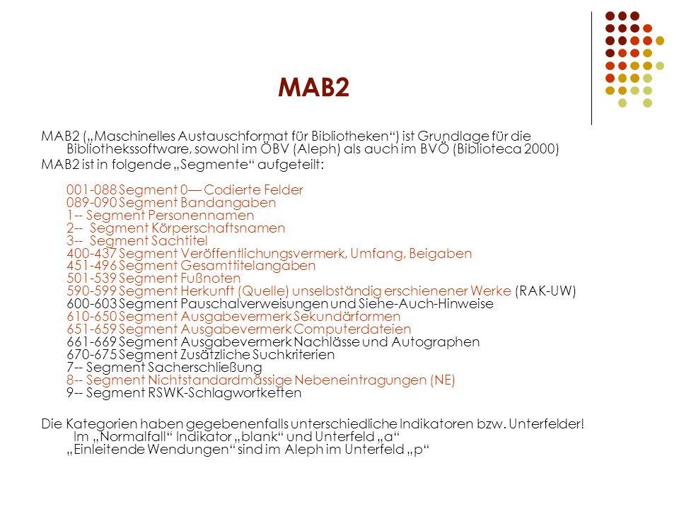 """MAB2 MAB2 (""""Maschinelles Austauschformat für Bibliotheken ) ist Grundlage für die Bibliothekssoftware, sowohl im ÖBV (Aleph) als auch im BVÖ (Biblioteca 2000) MAB2 ist in folgende """"Segmente aufgeteilt: 001-088 Segment 0— Codierte Felder 089-090 Segment Bandangaben 1-- Segment Personennamen 2-- Segment Körperschaftsnamen 3-- Segment Sachtitel 400-437 Segment Veröffentlichungsvermerk, Umfang, Beigaben 451-496 Segment Gesamttitelangaben 501-539 Segment Fußnoten 590-599 Segment Herkunft (Quelle) unselbständig erschienener Werke (RAK-UW) 600-603 Segment Pauschalverweisungen und Siehe-Auch-Hinweise 610-650 Segment Ausgabevermerk Sekundärformen 651-659 Segment Ausgabevermerk Computerdateien 661-669 Segment Ausgabevermerk Nachlässe und Autographen 670-675 Segment Zusätzliche Suchkriterien 7-- Segment Sacherschließung 8-- Segment Nichtstandardmässige Nebeneintragungen (NE) 9-- Segment RSWK-Schlagwortketten Die Kategorien haben gegebenenfalls unterschiedliche Indikatoren bzw."""