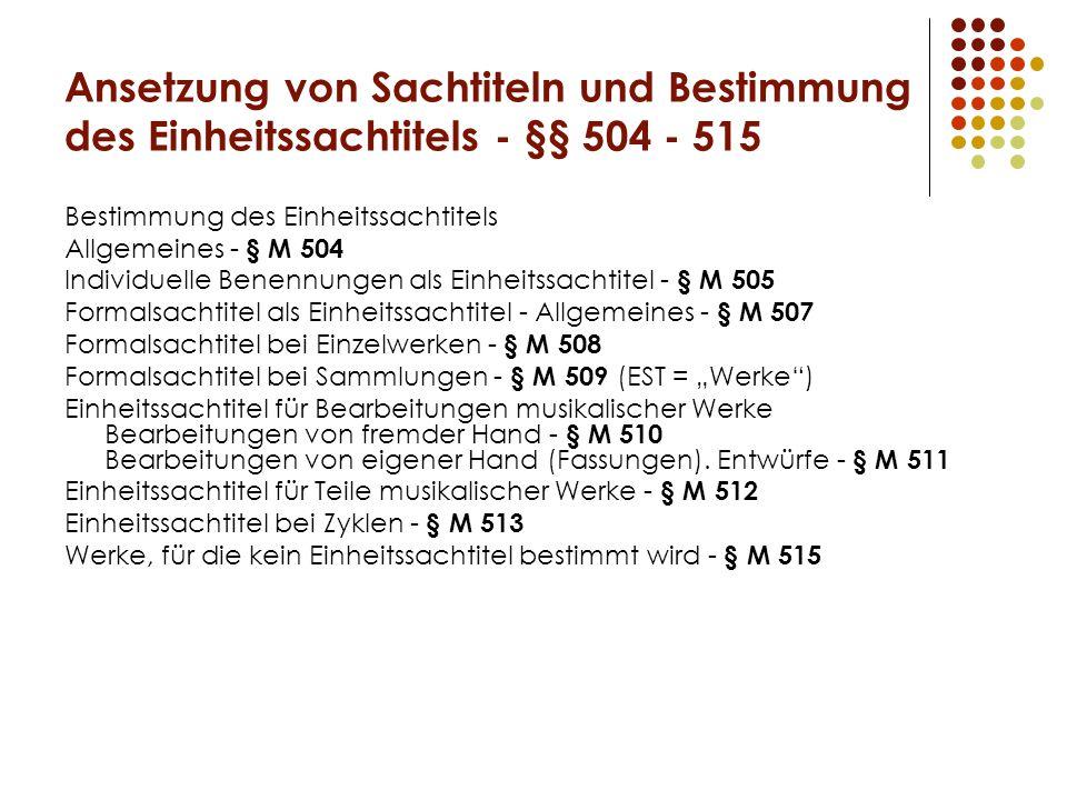 """Ansetzung von Sachtiteln und Bestimmung des Einheitssachtitels - §§ 504 - 515 Bestimmung des Einheitssachtitels Allgemeines - § M 504 Individuelle Benennungen als Einheitssachtitel - § M 505 Formalsachtitel als Einheitssachtitel - Allgemeines - § M 507 Formalsachtitel bei Einzelwerken - § M 508 Formalsachtitel bei Sammlungen - § M 509 (EST = """"Werke ) Einheitssachtitel für Bearbeitungen musikalischer Werke Bearbeitungen von fremder Hand - § M 510 Bearbeitungen von eigener Hand (Fassungen)."""