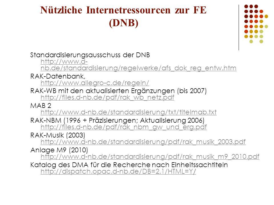 Nützliche Internetressourcen zur FE (DNB) Standardisierungsausschuss der DNB http://www.d- nb.de/standardisierung/regelwerke/afs_dok_reg_entw.htm http://www.d- nb.de/standardisierung/regelwerke/afs_dok_reg_entw.htm RAK-Datenbank, http://www.allegro-c.de/regeln/ http://www.allegro-c.de/regeln/ RAK-WB mit den aktualisierten Ergänzungen (bis 2007) http://files.d-nb.de/pdf/rak_wb_netz.pdf http://files.d-nb.de/pdf/rak_wb_netz.pdf MAB 2 http://www.d-nb.de/standardisierung/txt/titelmab.txt http://www.d-nb.de/standardisierung/txt/titelmab.txt RAK-NBM (1996 + Präzisierungen; Aktualisierung 2006) http://files.d-nb.de/pdf/rak_nbm_gw_und_erg.pdf http://files.d-nb.de/pdf/rak_nbm_gw_und_erg.pdf RAK-Musik (2003) http://www.d-nb.de/standardisierung/pdf/rak_musik_2003.pdf http://www.d-nb.de/standardisierung/pdf/rak_musik_2003.pdf Anlage M9 (2010) http://www.d-nb.de/standardisierung/pdf/rak_musik_m9_2010.pdf http://www.d-nb.de/standardisierung/pdf/rak_musik_m9_2010.pdf Katalog des DMA für die Recherche nach Einheitssachtiteln http://dispatch.opac.d-nb.de/DB=2.1/HTML=Y / http://dispatch.opac.d-nb.de/DB=2.1/HTML=Y /