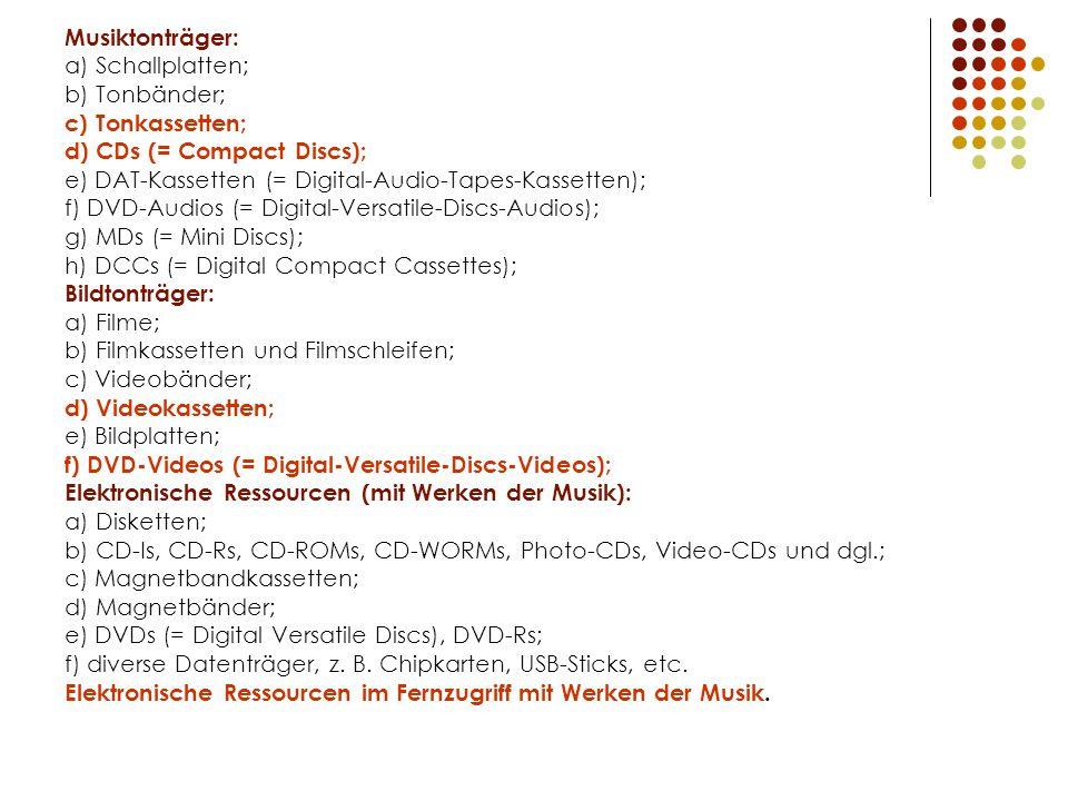 Musiktonträger: a) Schallplatten; b) Tonbänder; c) Tonkassetten; d) CDs (= Compact Discs); e) DAT-Kassetten (= Digital-Audio-Tapes-Kassetten); f) DVD-Audios (= Digital-Versatile-Discs-Audios); g) MDs (= Mini Discs); h) DCCs (= Digital Compact Cassettes); Bildtonträger: a) Filme; b) Filmkassetten und Filmschleifen; c) Videobänder; d) Videokassetten; e) Bildplatten; f) DVD-Videos (= Digital-Versatile-Discs-Videos); Elektronische Ressourcen (mit Werken der Musik): a) Disketten; b) CD-Is, CD-Rs, CD-ROMs, CD-WORMs, Photo-CDs, Video-CDs und dgl.; c) Magnetbandkassetten; d) Magnetbänder; e) DVDs (= Digital Versatile Discs), DVD-Rs; f) diverse Datenträger, z.