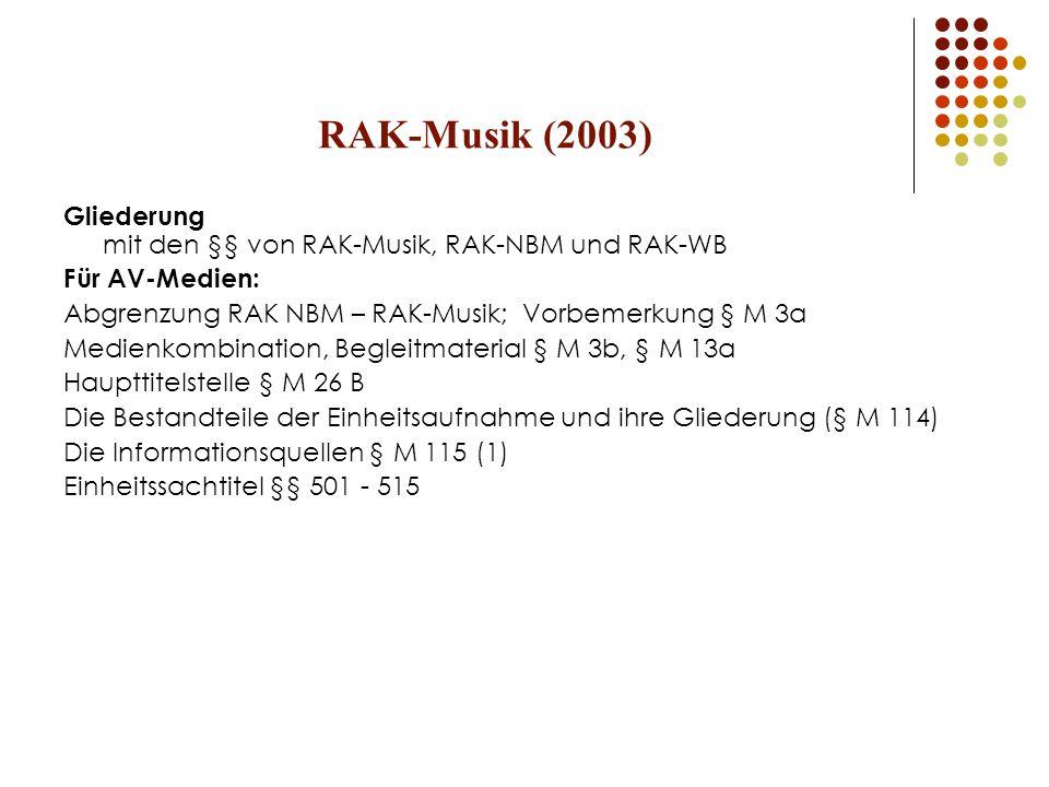RAK-Musik (2003) Gliederung mit den §§ von RAK-Musik, RAK-NBM und RAK-WB Für AV-Medien: Abgrenzung RAK NBM – RAK-Musik; Vorbemerkung § M 3a Medienkombination, Begleitmaterial § M 3b, § M 13a Haupttitelstelle § M 26 B Die Bestandteile der Einheitsaufnahme und ihre Gliederung (§ M 114) Die Informationsquellen § M 115 (1) Einheitssachtitel §§ 501 - 515