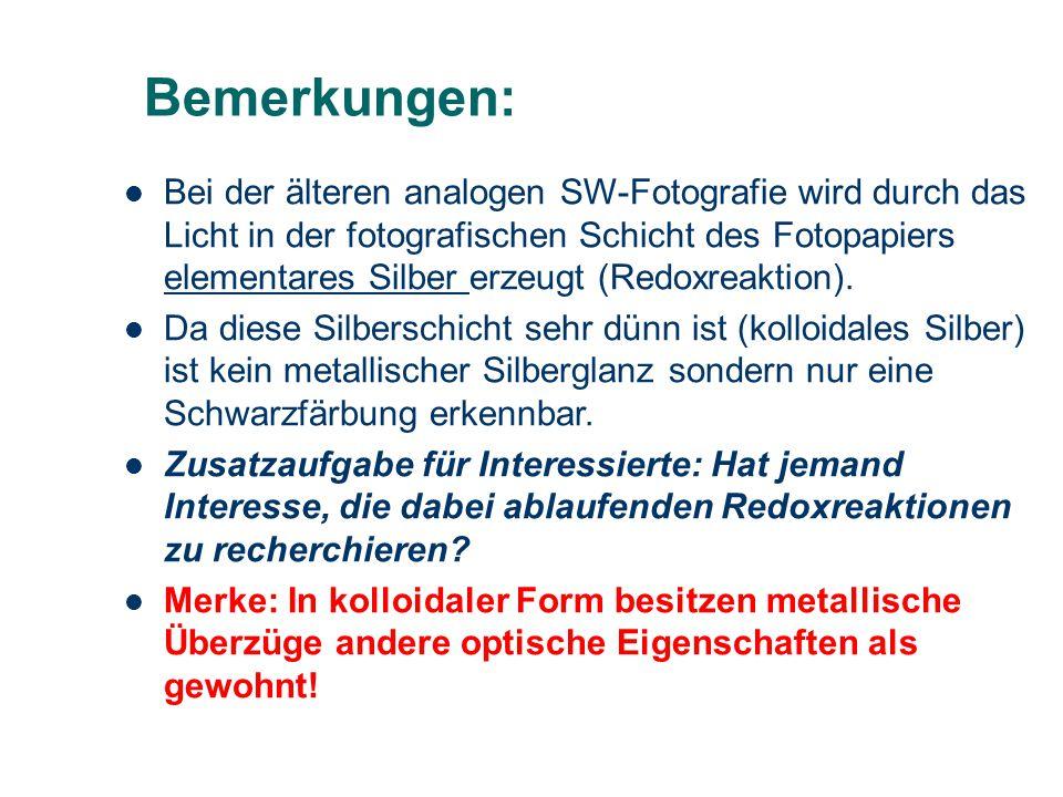 Bemerkungen: Bei der älteren analogen SW-Fotografie wird durch das Licht in der fotografischen Schicht des Fotopapiers elementares Silber erzeugt (Redoxreaktion).
