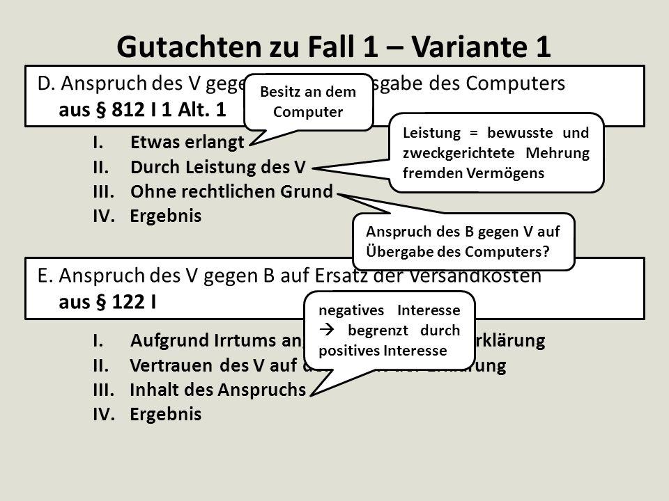 Gutachten zu Fall 1 – Variante 1 D. Anspruch des V gegen B auf Herausgabe des Computers aus § 812 I 1 Alt. 1 E. Anspruch des V gegen B auf Ersatz der