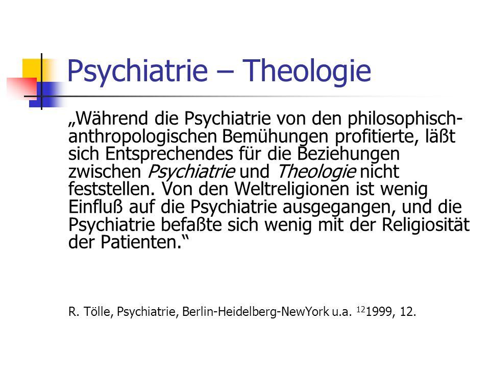"""Psychiatrie – Theologie """"Während die Psychiatrie von den philosophisch- anthropologischen Bemühungen profitierte, läßt sich Entsprechendes für die Beziehungen zwischen Psychiatrie und Theologie nicht feststellen."""