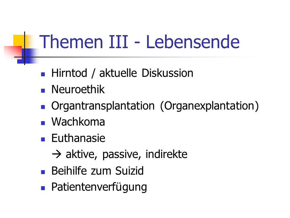 Themen III - Lebensende Hirntod / aktuelle Diskussion Neuroethik Organtransplantation (Organexplantation) Wachkoma Euthanasie  aktive, passive, indirekte Beihilfe zum Suizid Patientenverfügung