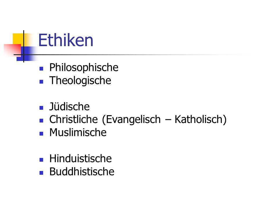 Ethiken Philosophische Theologische Jüdische Christliche (Evangelisch – Katholisch) Muslimische Hinduistische Buddhistische