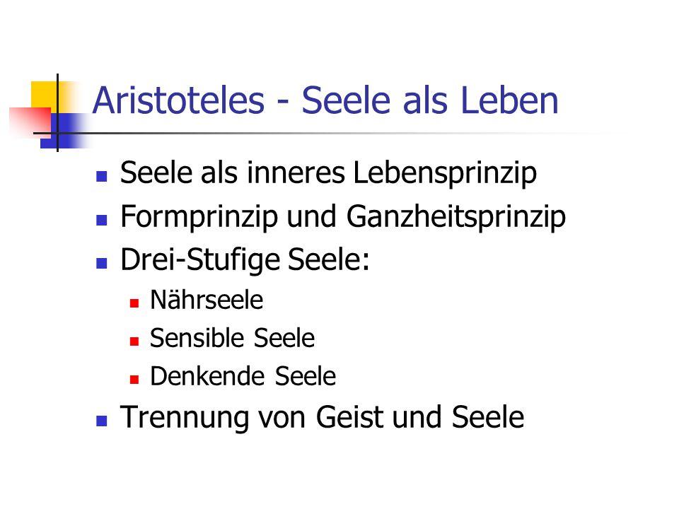 Aristoteles - Seele als Leben Seele als inneres Lebensprinzip Formprinzip und Ganzheitsprinzip Drei-Stufige Seele: Nährseele Sensible Seele Denkende Seele Trennung von Geist und Seele