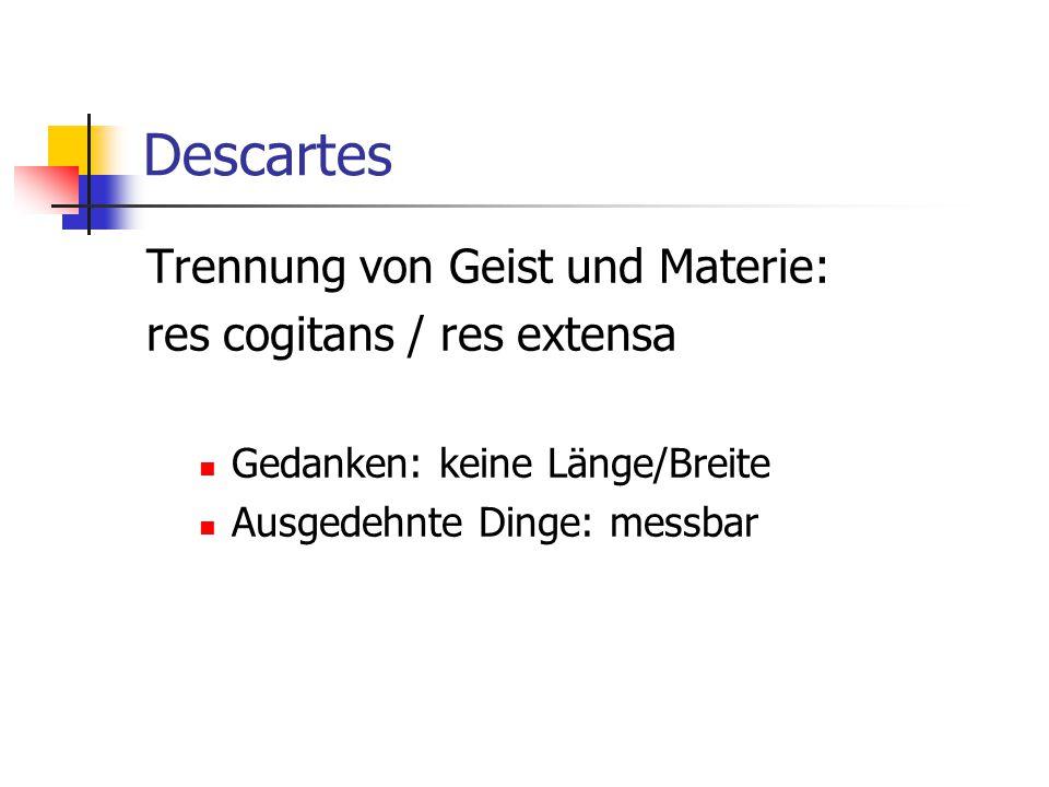 Descartes Trennung von Geist und Materie: res cogitans / res extensa Gedanken: keine Länge/Breite Ausgedehnte Dinge: messbar