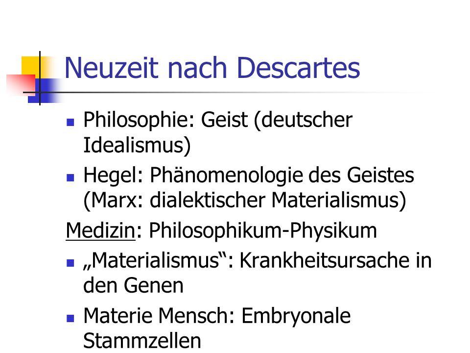 """Neuzeit nach Descartes Philosophie: Geist (deutscher Idealismus) Hegel: Phänomenologie des Geistes (Marx: dialektischer Materialismus) Medizin: Philosophikum-Physikum """"Materialismus : Krankheitsursache in den Genen Materie Mensch: Embryonale Stammzellen"""