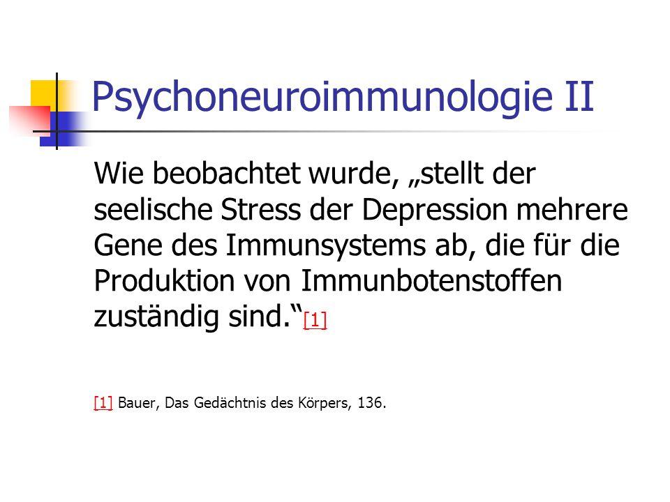 """Psychoneuroimmunologie II Wie beobachtet wurde, """"stellt der seelische Stress der Depression mehrere Gene des Immunsystems ab, die für die Produktion von Immunbotenstoffen zuständig sind. [1] [1] [1] Bauer, Das Gedächtnis des Körpers, 136."""