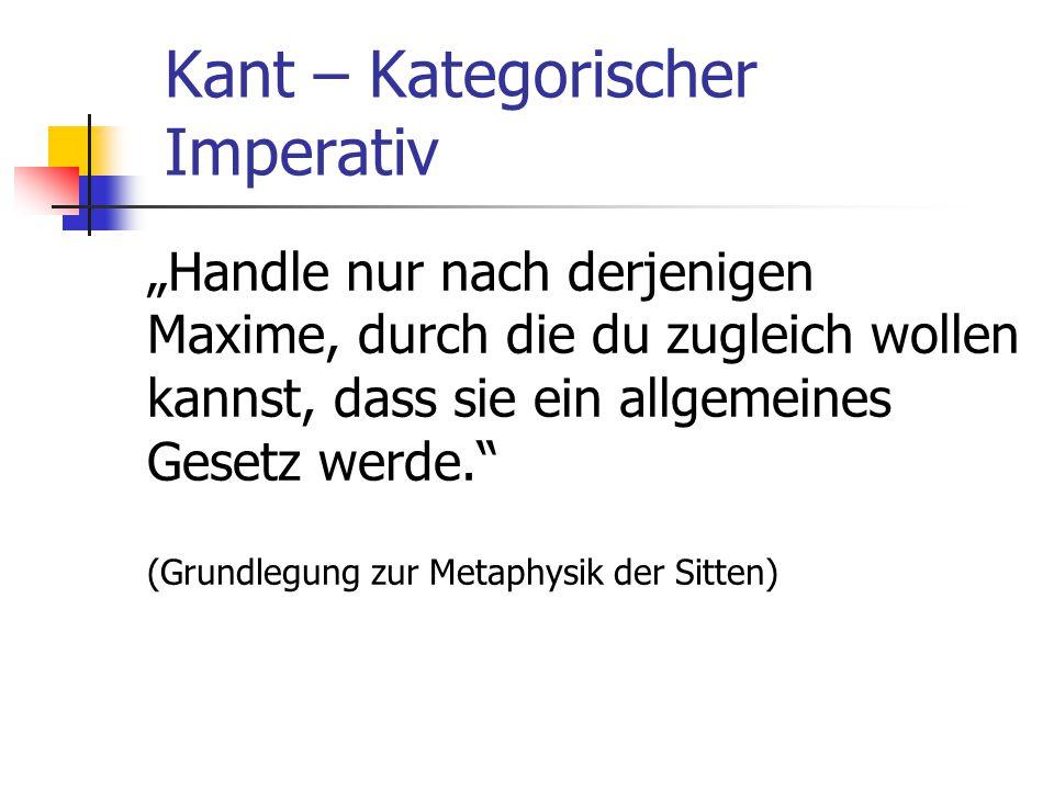 """Kant – Kategorischer Imperativ """"Handle nur nach derjenigen Maxime, durch die du zugleich wollen kannst, dass sie ein allgemeines Gesetz werde. (Grundlegung zur Metaphysik der Sitten)"""