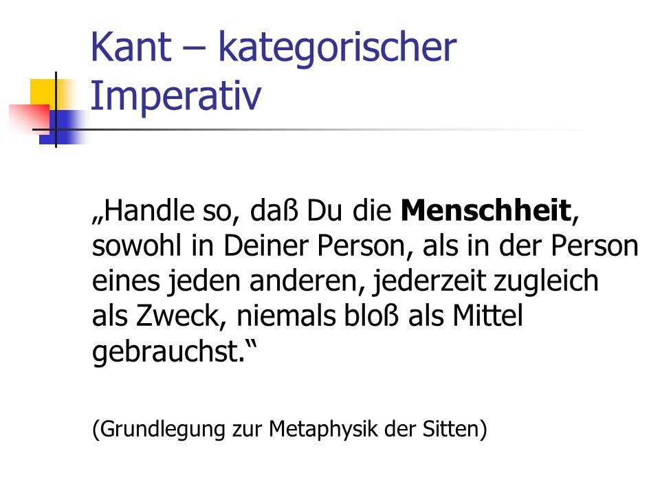 """Kant – kategorischer Imperativ """"Handle so, daß Du die Menschheit, sowohl in Deiner Person, als in der Person eines jeden anderen, jederzeit zugleich als Zweck, niemals bloß als Mittel gebrauchst. (Grundlegung zur Metaphysik der Sitten)"""