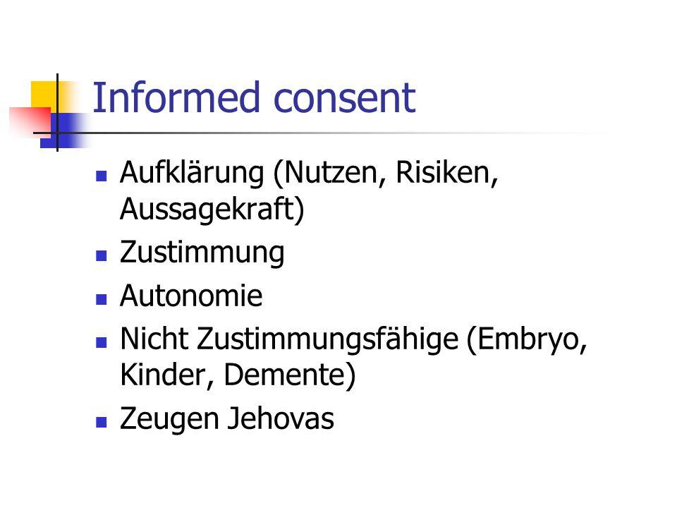 Informed consent Aufklärung (Nutzen, Risiken, Aussagekraft) Zustimmung Autonomie Nicht Zustimmungsfähige (Embryo, Kinder, Demente) Zeugen Jehovas
