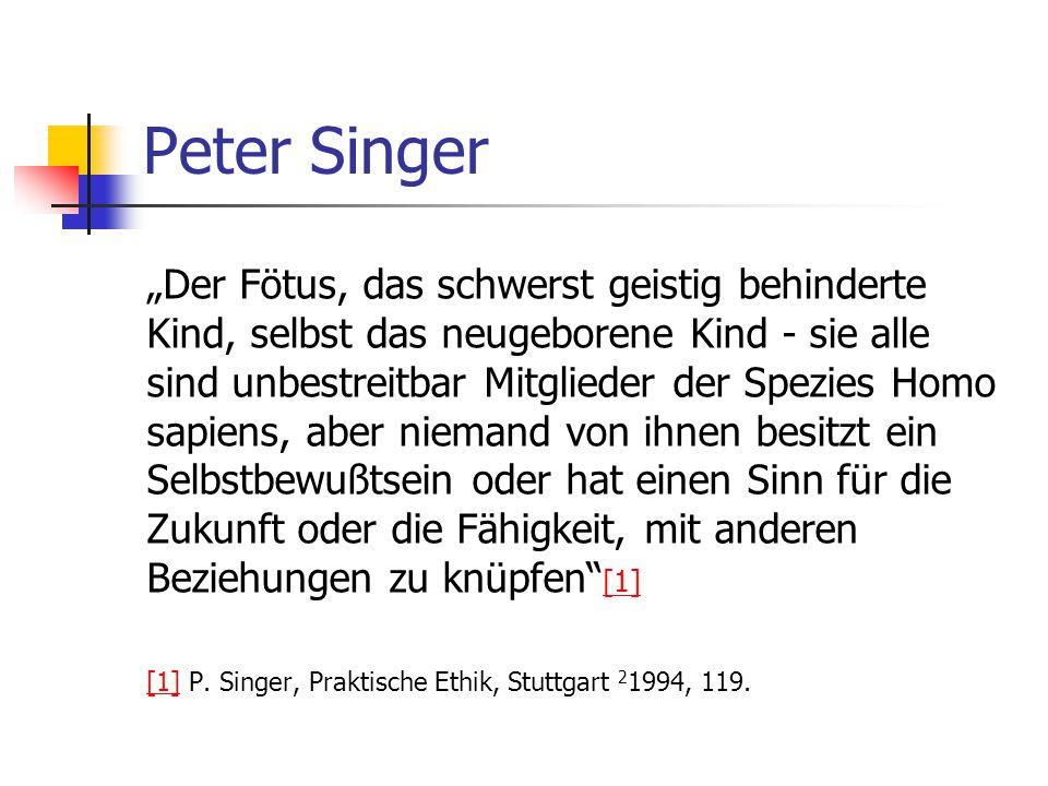 """Peter Singer """"Der Fötus, das schwerst geistig behinderte Kind, selbst das neugeborene Kind - sie alle sind unbestreitbar Mitglieder der Spezies Homo sapiens, aber niemand von ihnen besitzt ein Selbstbewußtsein oder hat einen Sinn für die Zukunft oder die Fähigkeit, mit anderen Beziehungen zu knüpfen [1] [1] [1] P."""