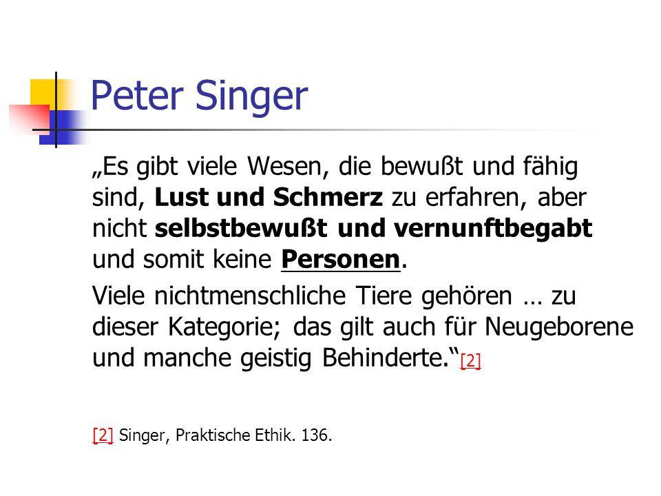 """Peter Singer """"Es gibt viele Wesen, die bewußt und fähig sind, Lust und Schmerz zu erfahren, aber nicht selbstbewußt und vernunftbegabt und somit keine Personen."""