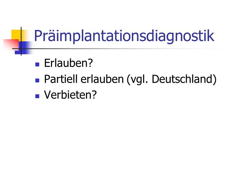 Präimplantationsdiagnostik Erlauben? Partiell erlauben (vgl. Deutschland) Verbieten?