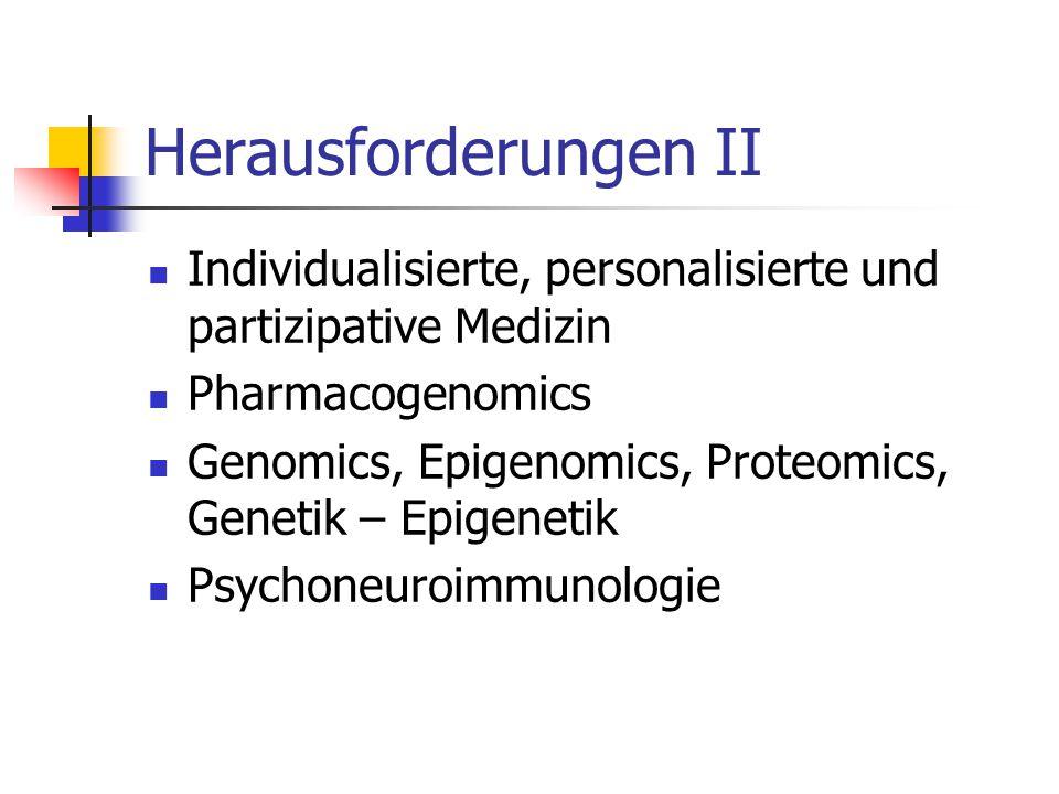 Herausforderungen II Individualisierte, personalisierte und partizipative Medizin Pharmacogenomics Genomics, Epigenomics, Proteomics, Genetik – Epigenetik Psychoneuroimmunologie