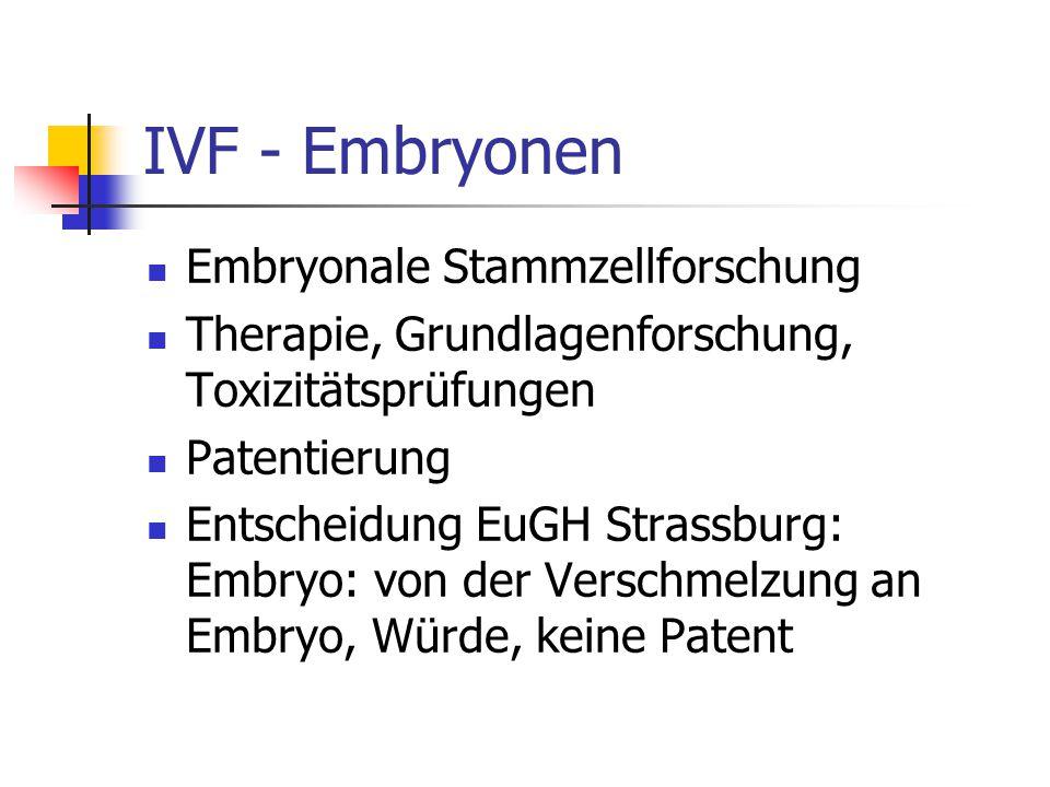 IVF - Embryonen Embryonale Stammzellforschung Therapie, Grundlagenforschung, Toxizitätsprüfungen Patentierung Entscheidung EuGH Strassburg: Embryo: von der Verschmelzung an Embryo, Würde, keine Patent