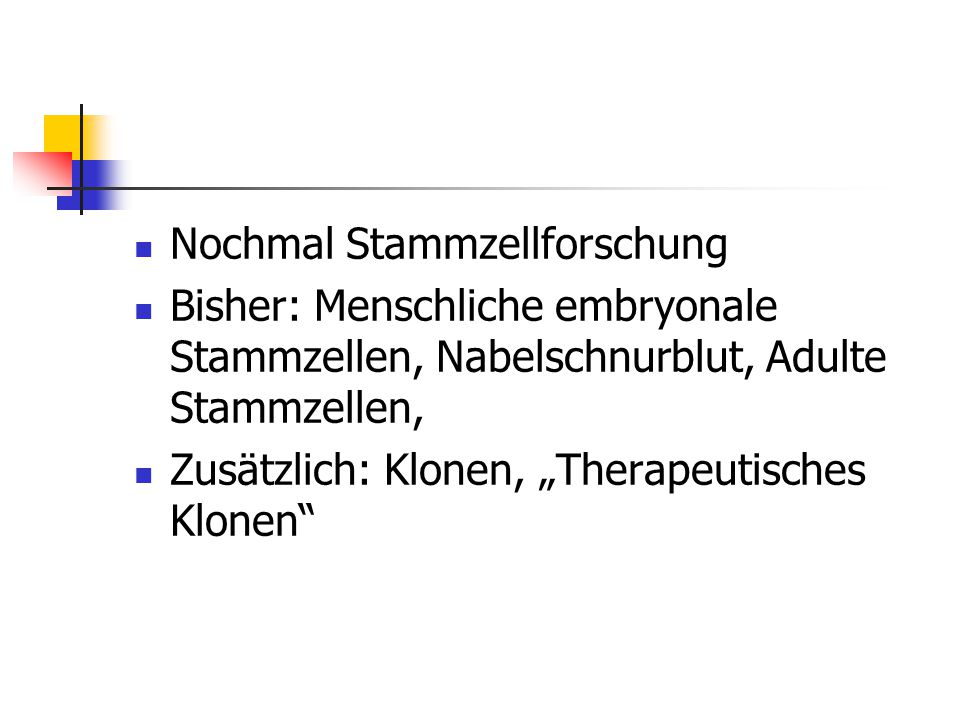 """Nochmal Stammzellforschung Bisher: Menschliche embryonale Stammzellen, Nabelschnurblut, Adulte Stammzellen, Zusätzlich: Klonen, """"Therapeutisches Klonen"""
