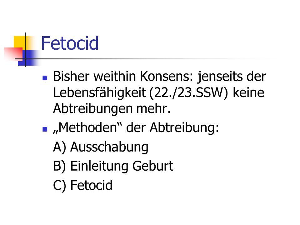 Fetocid Bisher weithin Konsens: jenseits der Lebensfähigkeit (22./23.SSW) keine Abtreibungen mehr.