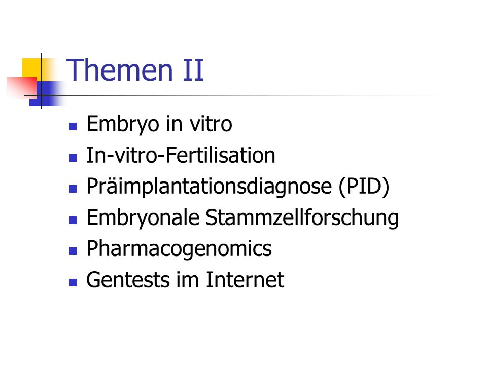 Themen II Embryo in vitro In-vitro-Fertilisation Präimplantationsdiagnose (PID) Embryonale Stammzellforschung Pharmacogenomics Gentests im Internet