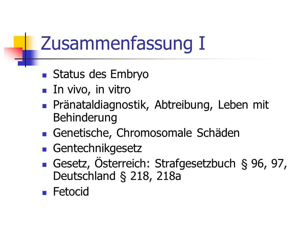 Zusammenfassung I Status des Embryo In vivo, in vitro Pränataldiagnostik, Abtreibung, Leben mit Behinderung Genetische, Chromosomale Schäden Gentechnikgesetz Gesetz, Österreich: Strafgesetzbuch § 96, 97, Deutschland § 218, 218a Fetocid