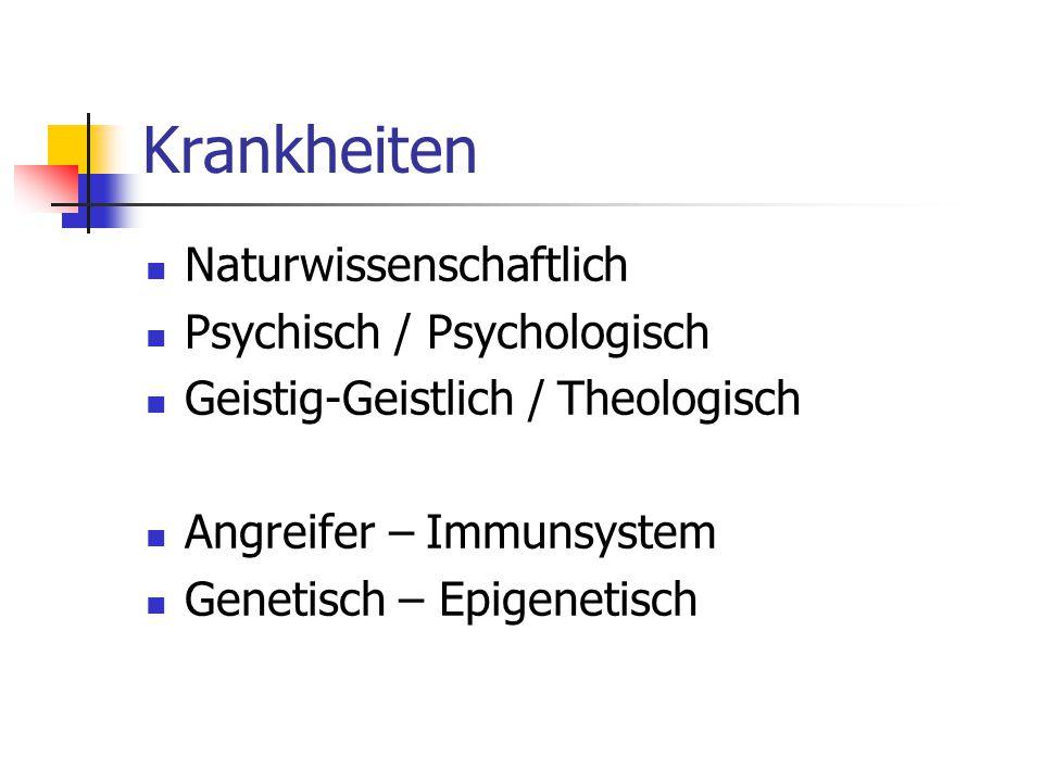 Krankheiten Naturwissenschaftlich Psychisch / Psychologisch Geistig-Geistlich / Theologisch Angreifer – Immunsystem Genetisch – Epigenetisch