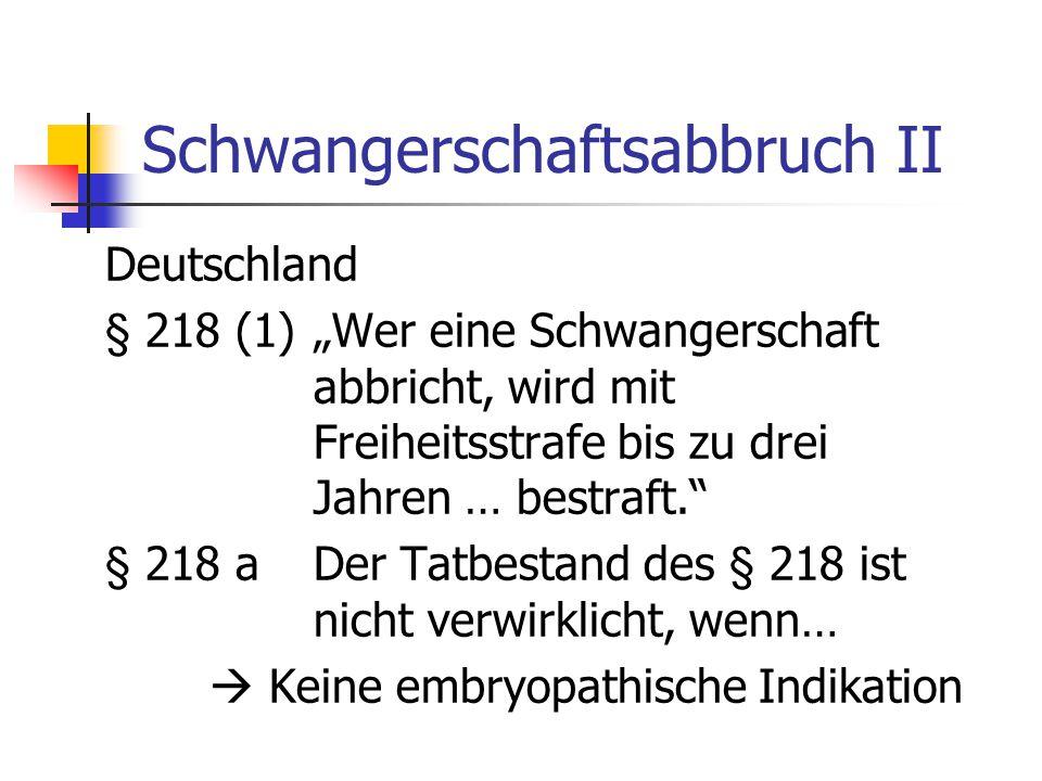 """Schwangerschaftsabbruch II Deutschland § 218 (1)""""Wer eine Schwangerschaft abbricht, wird mit Freiheitsstrafe bis zu drei Jahren … bestraft. § 218 aDer Tatbestand des § 218 ist nicht verwirklicht, wenn…  Keine embryopathische Indikation"""
