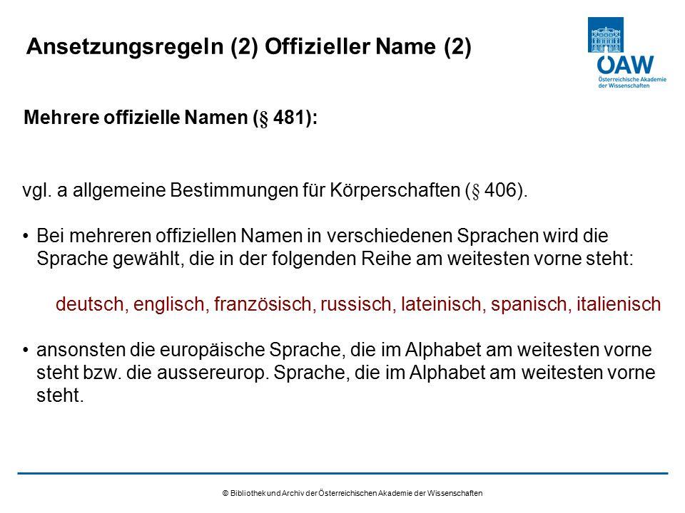 © Bibliothek und Archiv der Österreichischen Akademie der Wissenschaften Ansetzungsregeln (2) Offizieller Name (2) vgl. a allgemeine Bestimmungen für