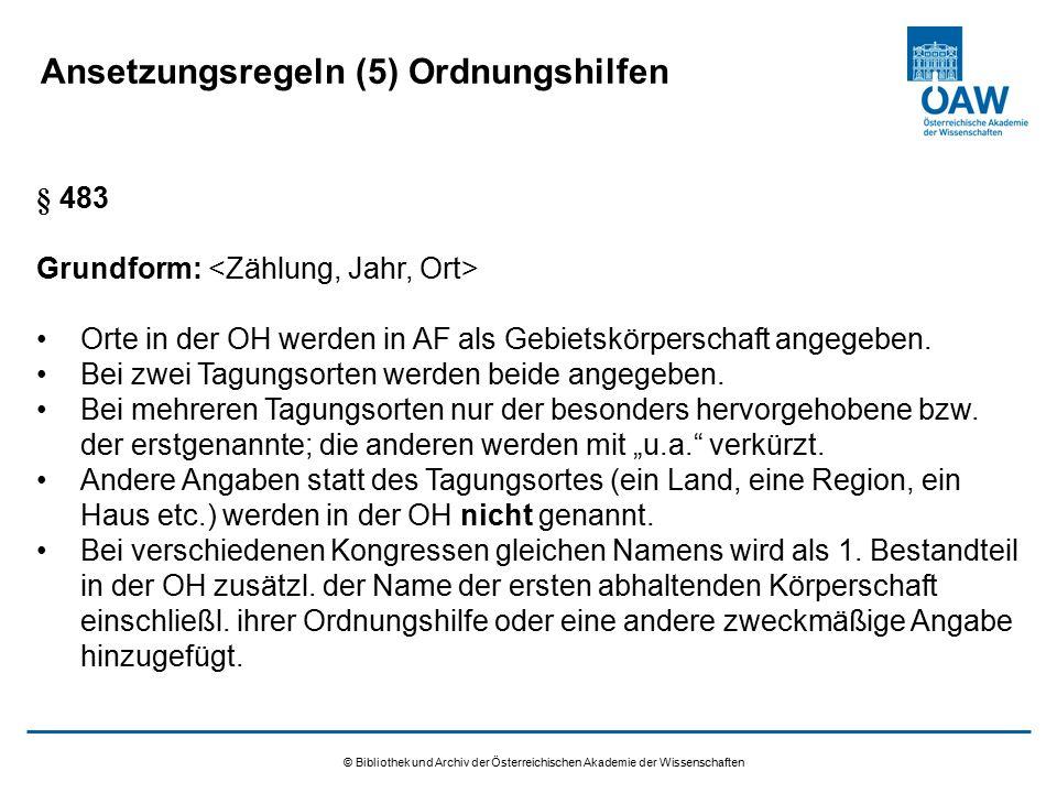 © Bibliothek und Archiv der Österreichischen Akademie der Wissenschaften Ansetzungsregeln (5) Ordnungshilfen § 483 Grundform: Orte in der OH werden in AF als Gebietskörperschaft angegeben.