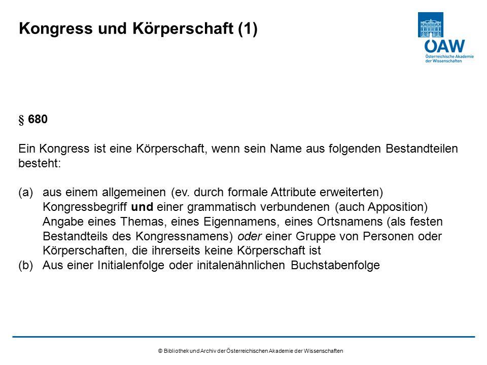 © Bibliothek und Archiv der Österreichischen Akademie der Wissenschaften Ansetzung in der GKD (2) Wesentliche Sonderregeln für Kongresse: Auf die Angabe eines Ländercodes wird verzichtet Auf die Angabe der Quelle kann verzichtet werden, wenn die Quelle die Vorlage ist Keine Ansetzung in der GKD erfolgt, wenn der Kongressbegriff auf der Liste der ausgenommenen Begriffe der GKD-Redaktion aufscheint: http://zeitschriftendatenbank.de/downloads/pdf/gkd_infos_druck.pdfhttp://zeitschriftendatenbank.de/downloads/pdf/gkd_infos_druck.pdf, darin Anlage In diesem Fall wird der Kongress direkt in Kat.