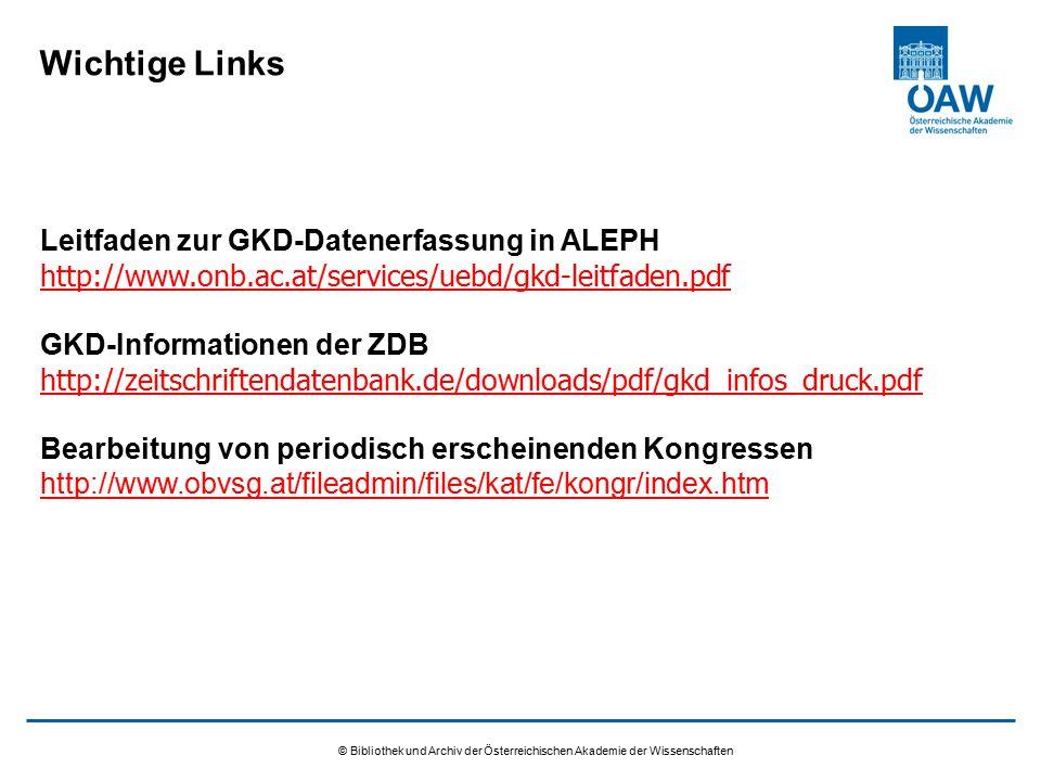 © Bibliothek und Archiv der Österreichischen Akademie der Wissenschaften Wichtige Links Leitfaden zur GKD-Datenerfassung in ALEPH http://www.onb.ac.at/services/uebd/gkd-leitfaden.pdf GKD-Informationen der ZDB http://zeitschriftendatenbank.de/downloads/pdf/gkd_infos_druck.pdf Bearbeitung von periodisch erscheinenden Kongressen http://www.obvsg.at/fileadmin/files/kat/fe/kongr/index.htm