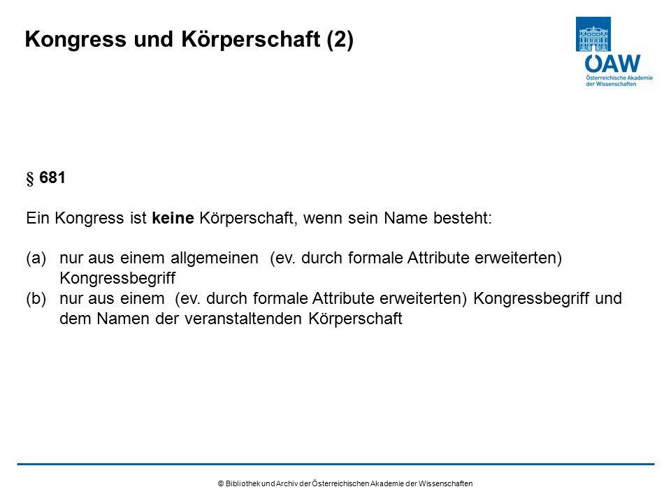© Bibliothek und Archiv der Österreichischen Akademie der Wissenschaften Kongress und Körperschaft (2) § 681 Ein Kongress ist keine Körperschaft, wenn sein Name besteht: (a)nur aus einem allgemeinen (ev.