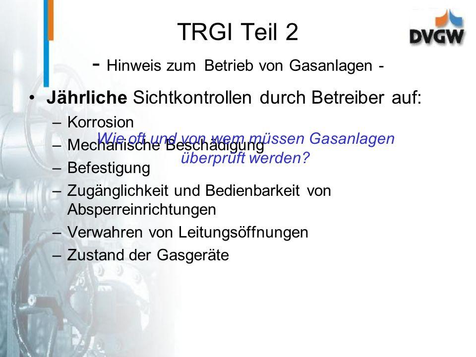 TRGI Teil 2 - Hinweis zum Betrieb von Gasanlagen - Jährliche Sichtkontrollen durch Betreiber auf: –Korrosion –Mechanische Beschädigung –Befestigung –Z