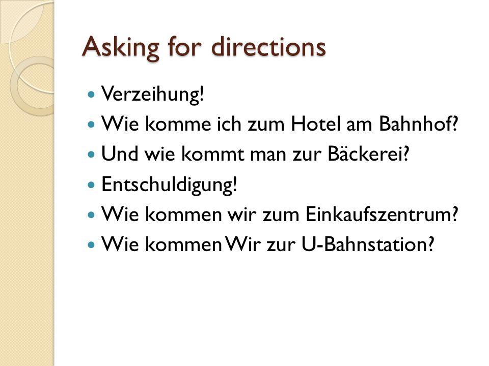 Asking for directions Verzeihung! Wie komme ich zum Hotel am Bahnhof? Und wie kommt man zur Bäckerei? Entschuldigung! Wie kommen wir zum Einkaufszentr