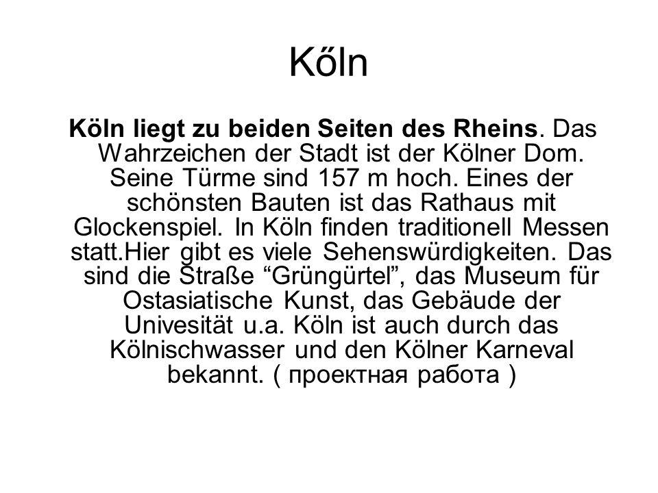 Kőln Köln liegt zu beiden Seiten des Rheins. Das Wahrzeichen der Stadt ist der Kölner Dom. Seine Türme sind 157 m hoch. Eines der schönsten Bauten ist