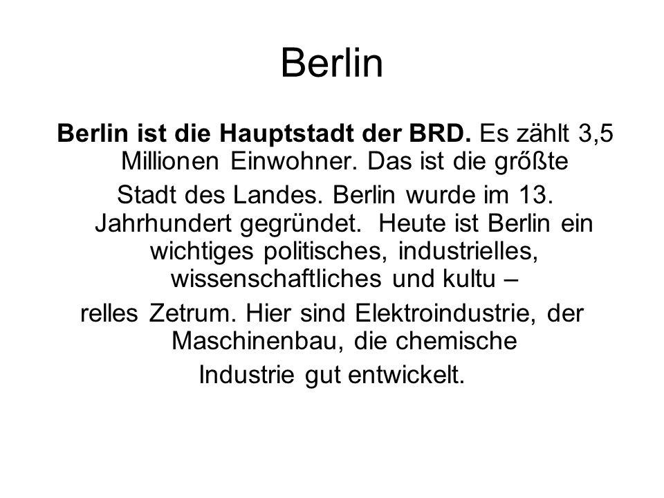 Berlin Berlin ist die Hauptstadt der BRD. Es zählt 3,5 Millionen Einwohner. Das ist die grőßte Stadt des Landes. Berlin wurde im 13. Jahrhundert gegrü