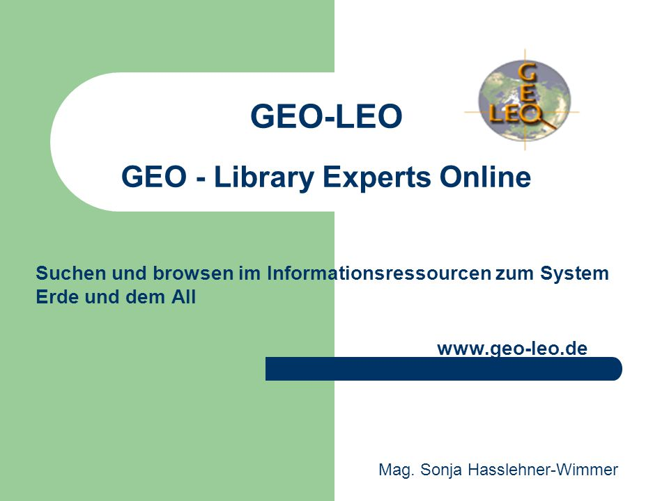GEO-LEO GEO - Library Experts Online Suchen und browsen im Informationsressourcen zum System Erde und dem All www.geo-leo.de Mag. Sonja Hasslehner-Wim