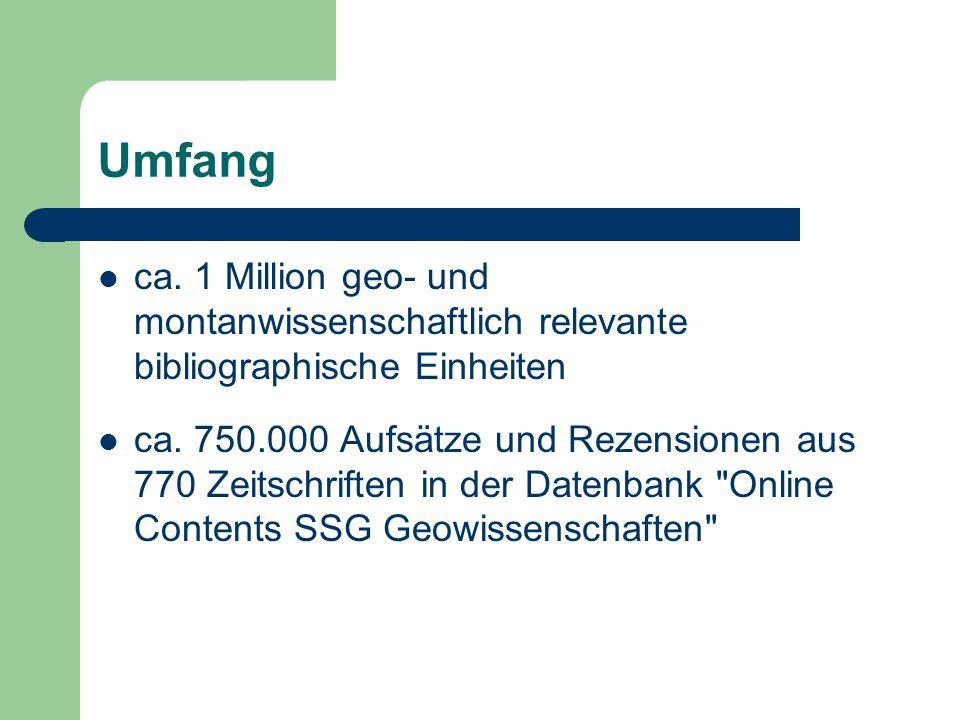 Umfang ca. 1 Million geo- und montanwissenschaftlich relevante bibliographische Einheiten ca. 750.000 Aufsätze und Rezensionen aus 770 Zeitschriften i