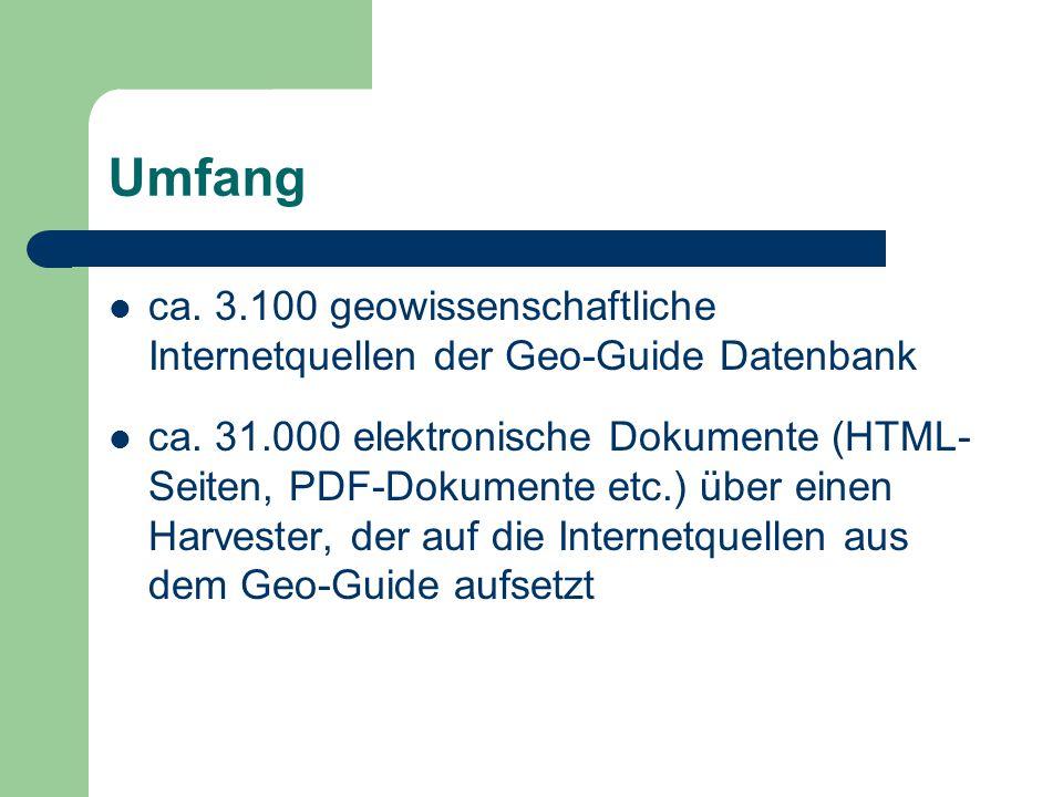 Umfang ca. 3.100 geowissenschaftliche Internetquellen der Geo-Guide Datenbank ca. 31.000 elektronische Dokumente (HTML- Seiten, PDF-Dokumente etc.) üb